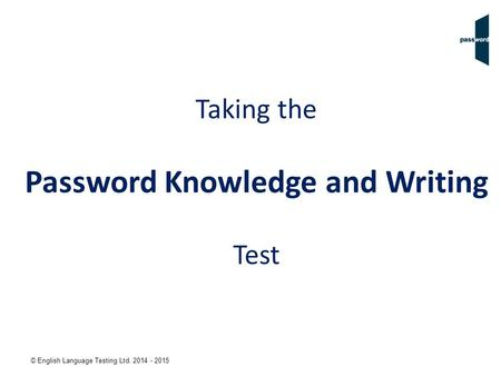 © English Language Testing Ltd. 2014 - 2015 Taking the Password Knowledge and Writing Test.