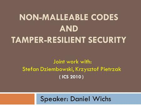 NON-MALLEABLE CODES AND TAMPER-RESILIENT SECURITY ( ICS 2010 ) Joint work with: Stefan Dziembowski, Krzysztof Pietrzak Speaker: Daniel Wichs.
