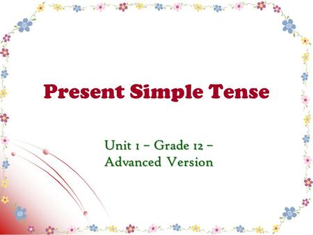 Present Simple Tense Unit 1 – Grade 12 – Advanced Version.