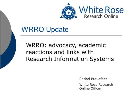 WRRO Update WRRO: advocacy, academic reactions and links with Research Information Systems Rachel Proudfoot White Rose Research Online Officer.