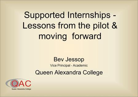 Supported Internships - Lessons from the pilot & moving forward Bev Jessop Vice Principal - Academic Queen Alexandra College.