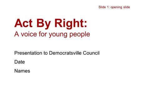 Act By Right: A voice for young people Presentation to Democratsville Council Date Names Slide 1: opening slide.