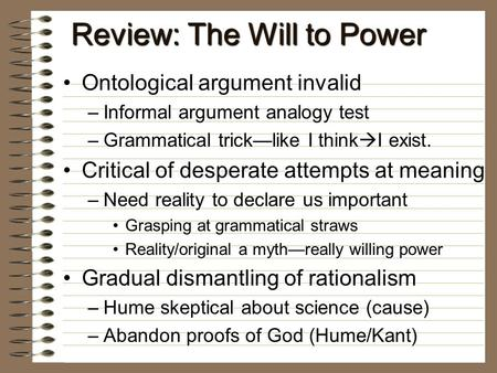 Review: The Will to Power Ontological argument invalidOntological argument invalid –Informal argument analogy test –Grammatical trick—like I think  I.