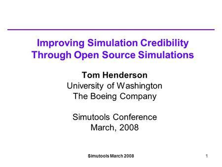 Simutools March 20081 Improving Simulation Credibility Through Open Source Simulations Tom Henderson University of Washington The Boeing Company Simutools.