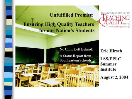 Unfulfilled Promise: Ensuring High Quality Teachers for our Nation's Students No Child Left Behind: A Status Report from Southeastern Schools Eric Hirsch.