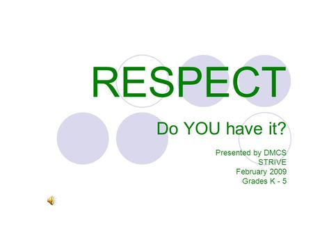RESPECT Do YOU have it? Presented by DMCS STRIVE February 2009 Grades K - 5.