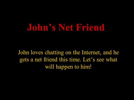 John's Net Friend John loves chatting on the Internet, and he gets a net friend this time. Let's see what will happen to him!