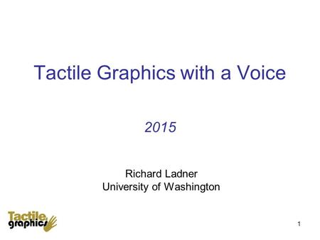 1 Tactile Graphics with a Voice 2015 Richard Ladner University of Washington.