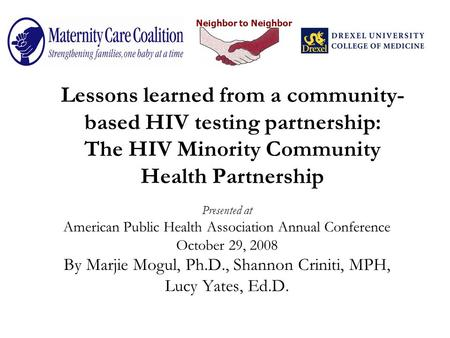 Neighbor to Neighbor Lessons learned from a community- based HIV testing partnership: The HIV Minority Community Health Partnership Presented at American.