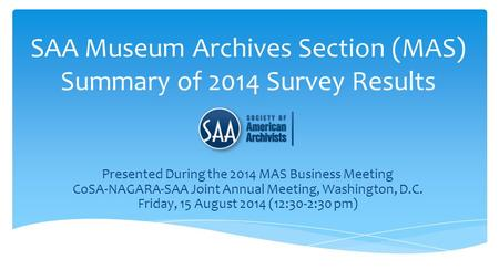 SAA Museum Archives Section (MAS) Summary of 2014 Survey Results Presented During the 2014 MAS Business Meeting CoSA-NAGARA-SAA Joint Annual Meeting, Washington,