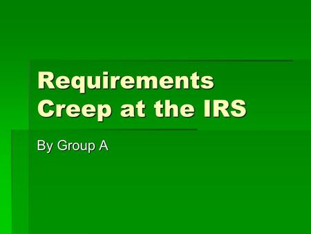 Requirements Creep at the IRS By Group A. Introduction  Accomplishes work using information systems designed in the 60's systems designed in the 60's.