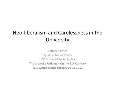 Neo-liberalism and Carelessness in the University Kathleen Lynch Equality Studies Centre UCD School of Social Justice The Idea of a University in the 21.