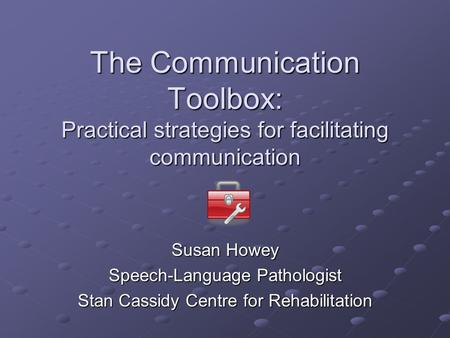 The Communication Toolbox: Practical strategies for facilitating communication Susan Howey Speech-Language Pathologist Stan Cassidy Centre for Rehabilitation.