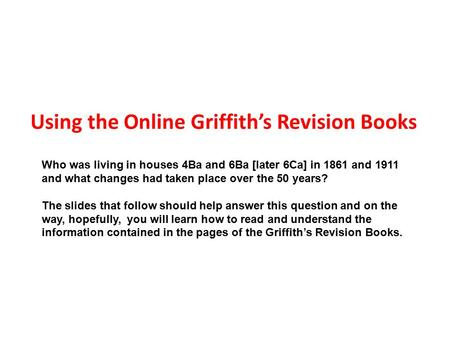 Using the Online Griffith's Revision Books Who was living in houses 4Ba and 6Ba [later 6Ca] in 1861 and 1911 and what changes had taken place over the.