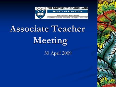 Associate Teacher Meeting 30 April 2009. Haere mai and welcome Whakatepea te ko, kia kotahi We are in this together.