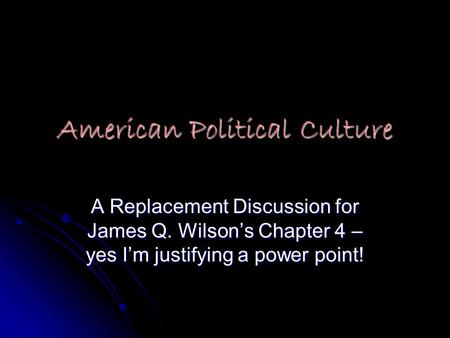 American Political Culture A Replacement Discussion for James Q. Wilson's Chapter 4 – yes I'm justifying a power point!