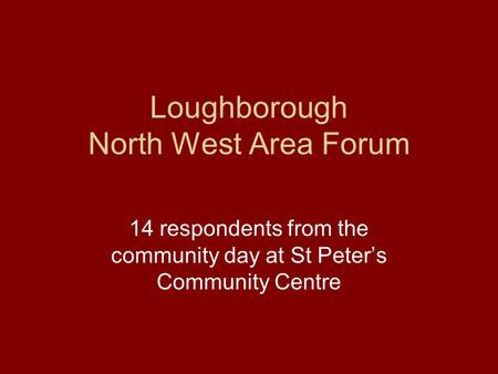 Loughborough North West Area Forum 14 respondents from the community day at St Peter's Community Centre.