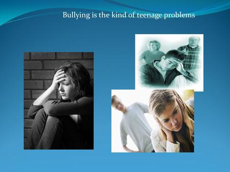 Bullying is the kind of teenage problems. listening.