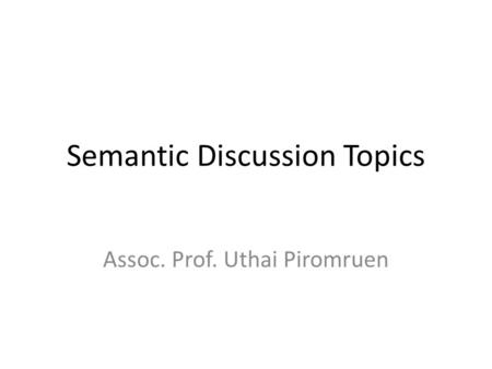Semantic Discussion Topics Assoc. Prof. Uthai Piromruen.