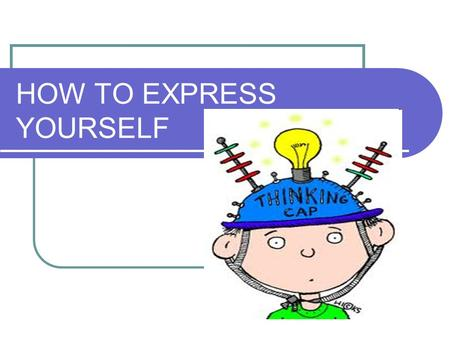HOW TO EXPRESS YOURSELF. Why is it important to express your point of view? You show that you know exactly what you are talking about You show that you.
