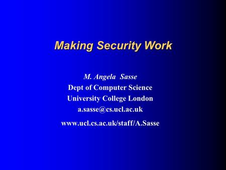 Making Security Work M. Angela Sasse Dept of Computer Science University College London
