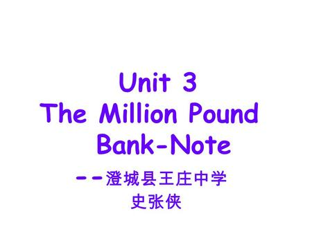 Unit 3 The Million Pound Bank-Note -- 澄城县王庄中学 史张侠.