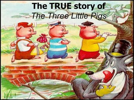 The TRUE story of The Three Little Pigs. Characters The First Little Pig- Built his house out of straw The Second Little Pig- Built his house out of sticks.