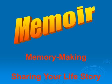 Memory-Making Sharing Your Life Story. Autobiography: Truths and Lies  Add your thought here followed by a – and your name.