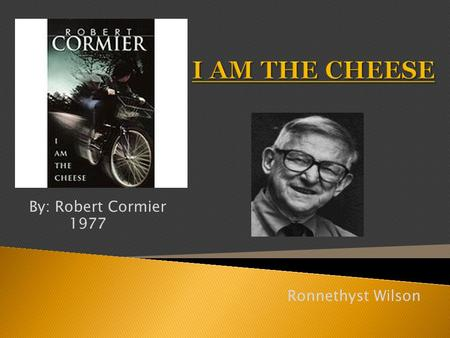 By: Robert Cormier 1977 Ronnethyst Wilson.  The book I Am The Cheese comes from the thoughts of the protagonist Adam Farmer. The book is a reflection.