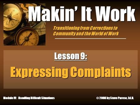 4/29/2015 Makin' It Work Lesson 9: Expressing Complaints Module IV: Handling Difficult Situations © 2008 by Steve Parese, Ed.D. Transitioning from Corrections.