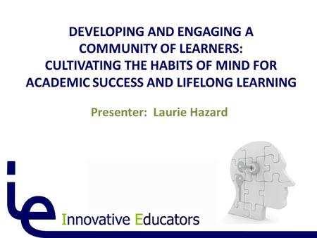 DEVELOPING AND ENGAGING A COMMUNITY OF LEARNERS: CULTIVATING THE HABITS OF MIND FOR ACADEMIC SUCCESS AND LIFELONG LEARNING Presenter: Laurie Hazard.