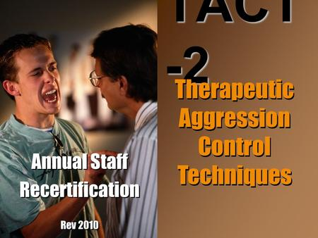 Annual Staff Recertification Rev 2010 Annual Staff Recertification Rev 2010 TACT -2 Therapeutic Aggression Control Techniques.