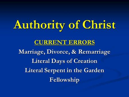 Authority of Christ CURRENT ERRORS Marriage, Divorce, & Remarriage Literal Days of Creation Literal Serpent in the Garden Fellowship.
