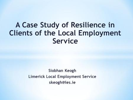 Siobhan Keogh Limerick Local Employment Service A Case Study of Resilience in Clients of the Local Employment Service.