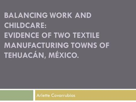 BALANCING WORK AND CHILDCARE: EVIDENCE OF TWO TEXTILE MANUFACTURING TOWNS OF TEHUACÁN, MÉXICO. Arlette Covarrubias.