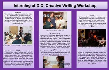 My Project This winter-term my project was interning at the D.C. Creative Writing Workshop. From the beginning I knew I would be expected to help teach.
