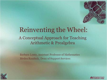 Reinventing the Wheel: A Conceptual Approach for Teaching Arithmetic & Prealgebra Barbara Lontz, Assistant Professor of Mathematics Medea Rambish, Dean.
