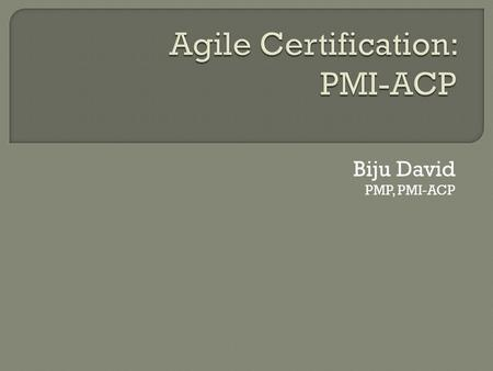Biju David PMP, PMI-ACP.  What is PMI-ACP?  Should I get certified?  Contrast ACP to PMP  Prerequisites  Exam Content  What to focus on?  How to.