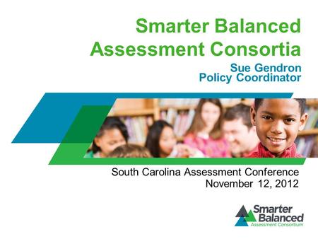 Smarter Balanced Assessment Consortia Sue Gendron Policy Coordinator South Carolina Assessment Conference November 12, 2012.