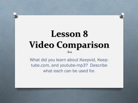 Lesson 8 Video Comparison Lesson 8 Video Comparison -Bui What did you learn about Keepvid, Keep- tube.com, and youtube-mp3? Describe what each can be used.