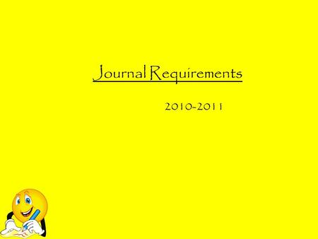 Journal Requirements 2010-2011. Why do we have to write journals? Journals are a very important part of becoming an effective writer. They are a safe.