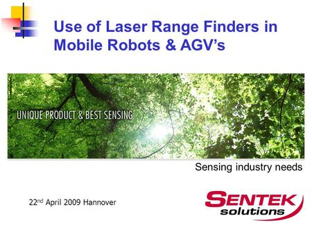 Sensing industry needs Use of Laser Range Finders in Mobile Robots & AGV's 22 nd April 2009 Hannover.