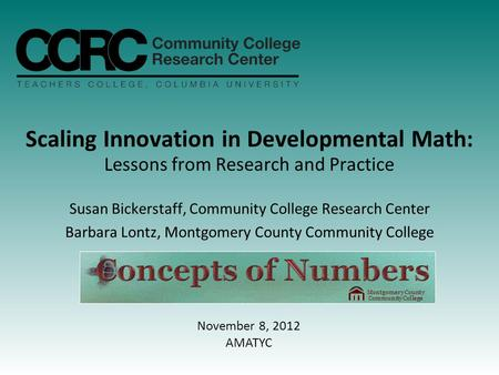 Scaling Innovation in Developmental Math: Lessons from Research <strong>and</strong> Practice Susan Bickerstaff, Community College Research Center Barbara Lontz, Montgomery.