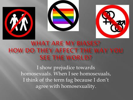 I show prejudice towards homosexuals. When I see homosexuals, I think of the term fag because I don't agree with homosexuality.