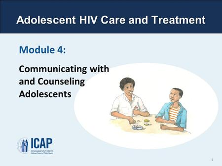 Adolescent HIV Care and Treatment Module 4: Communicating with and Counseling Adolescents 1.