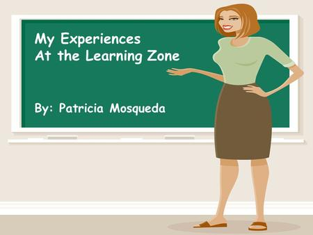My Experiences At the Learning Zone By: Patricia Mosqueda.