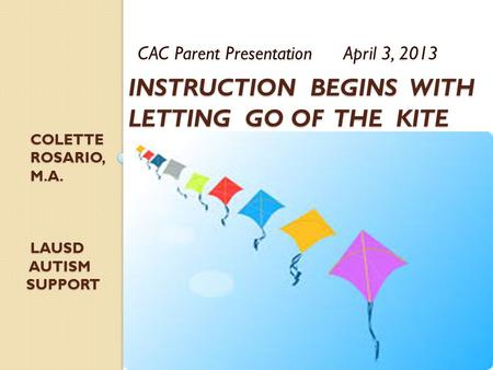 INSTRUCTION BEGINS WITH LETTING GO OF THE KITE CAC Parent Presentation April 3, 2013 COLETTE COLETTE ROSARIO, M.A. ROSARIO, M.A. LAUSD LAUSD AUTISM AUTISM.