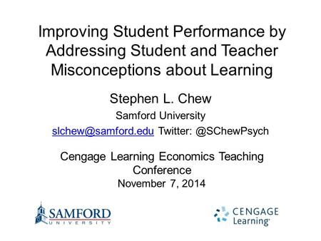 Improving Student Performance by Addressing Student and Teacher Misconceptions about Learning Stephen L. Chew Samford University