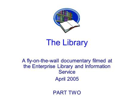 The Library A fly-on-the-wall documentary filmed at the Enterprise Library and Information Service April 2005 PART TWO.