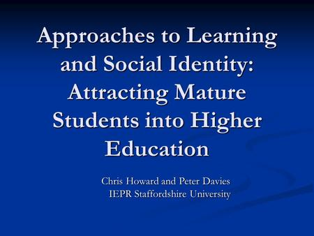 Approaches to Learning and Social Identity: Attracting Mature Students into Higher Education Chris Howard and Peter Davies Chris Howard and Peter Davies.